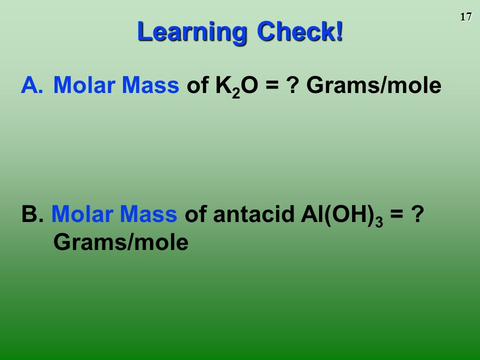 16 Mass in grams of 1 mole equal numerically to the sum of the atomic masses 1 mole of CaCl 2 = 111.1 g/mol 1 mole Ca x 40.1 g/mol + 2 moles Cl x 35.5