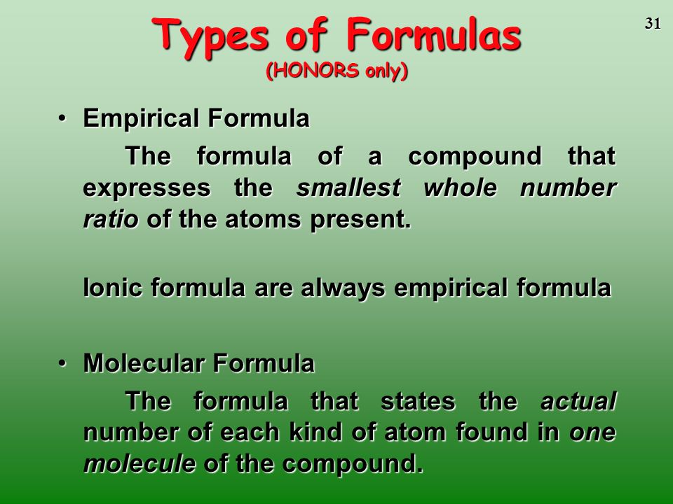 30 Chemical Formulas of Compounds (HONORS only) Formulas give the relative numbers of atoms or moles of each element in a formula unit - always a whol