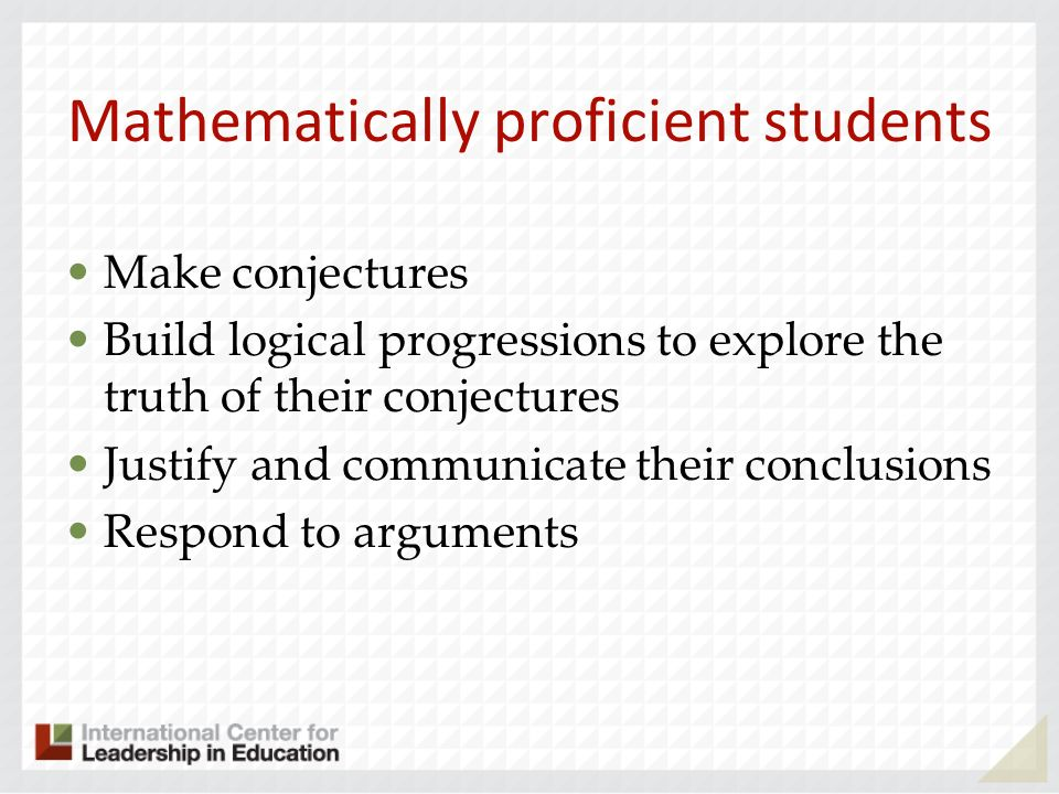 Mathematically proficient students Make conjectures Build logical progressions to explore the truth of their conjectures Justify and communicate their