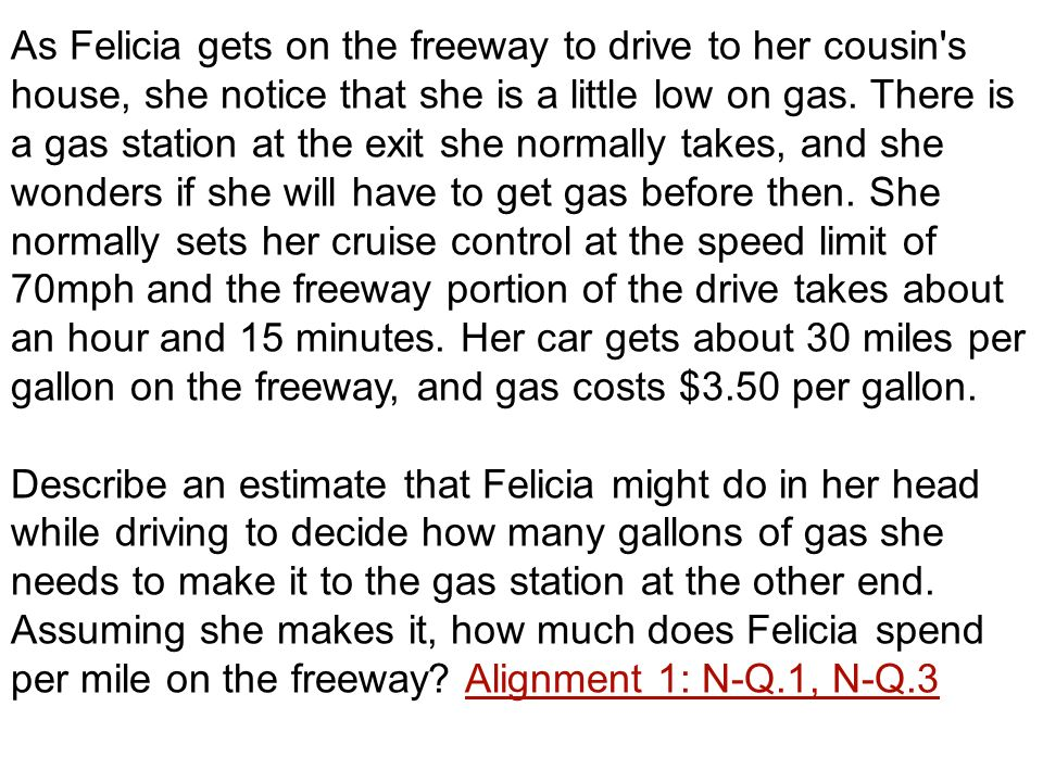 As Felicia gets on the freeway to drive to her cousin's house, she notice that she is a little low on gas. There is a gas station at the exit she norm