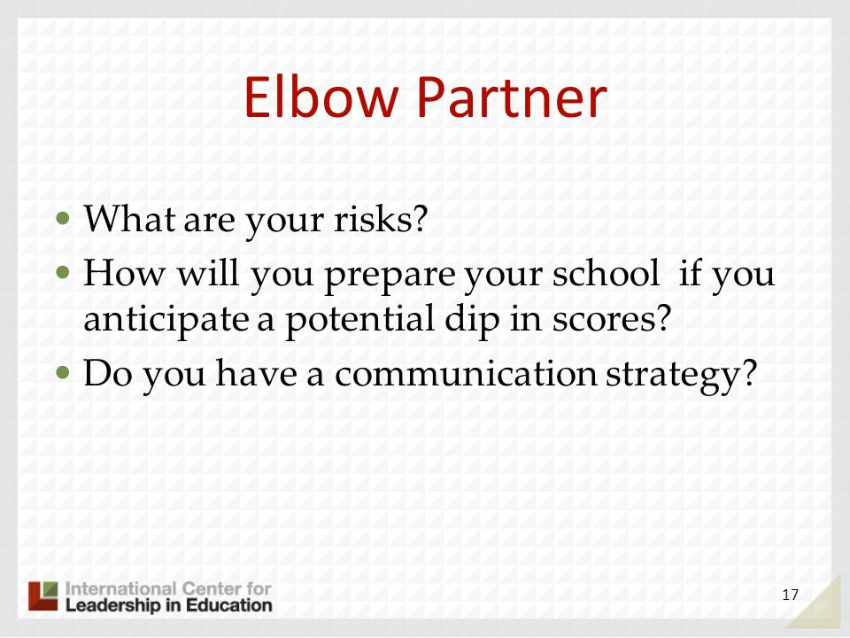 Elbow Partner What are your risks? How will you prepare your school if you anticipate a potential dip in scores? Do you have a communication strategy?