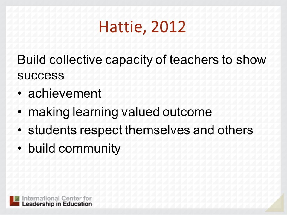 Hattie, 2012 Build collective capacity of teachers to show success achievement making learning valued outcome students respect themselves and others b