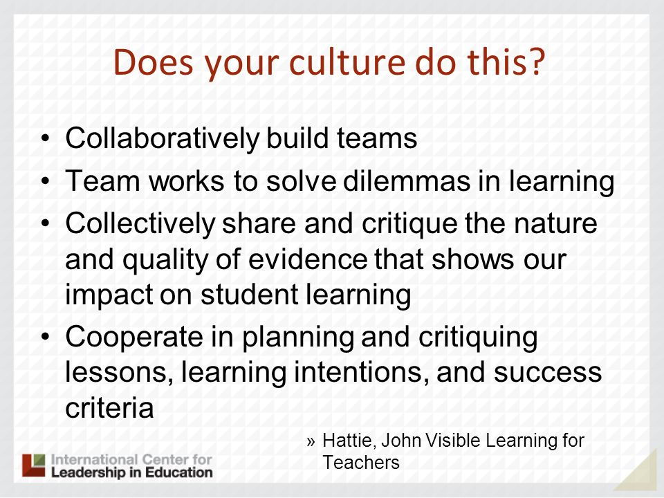Does your culture do this? Collaboratively build teams Team works to solve dilemmas in learning Collectively share and critique the nature and quality