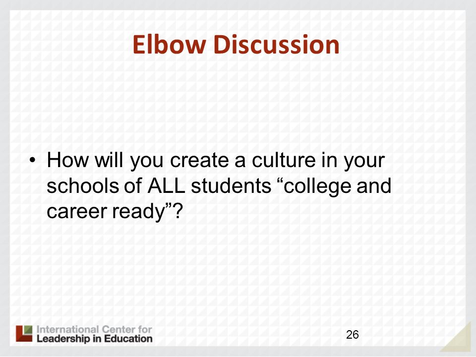 Elbow Discussion How will you create a culture in your schools of ALL students college and career ready? 26