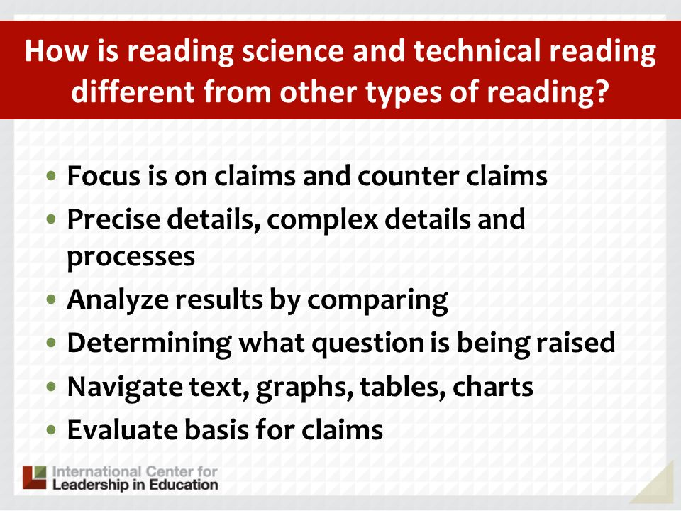 How is reading science and technical reading different from other types of reading? Focus is on claims and counter claims Precise details, complex det