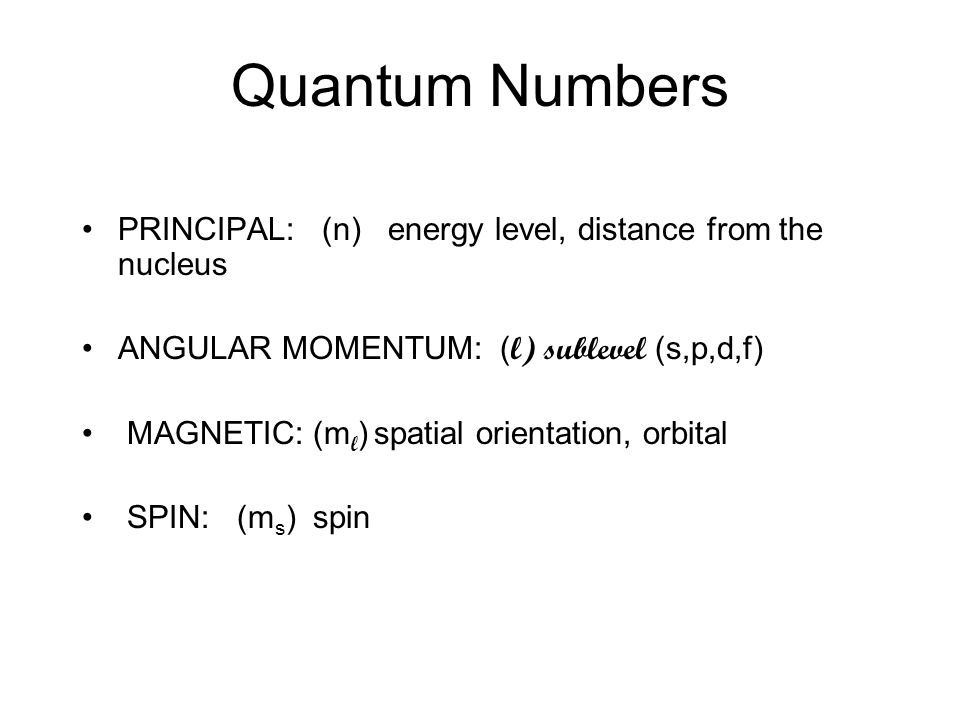 Quantum Numbers PRINCIPAL: (n) energy level, distance from the nucleus ANGULAR MOMENTUM: ( l) sublevel (s,p,d,f) MAGNETIC: (m l ) spatial orientation,