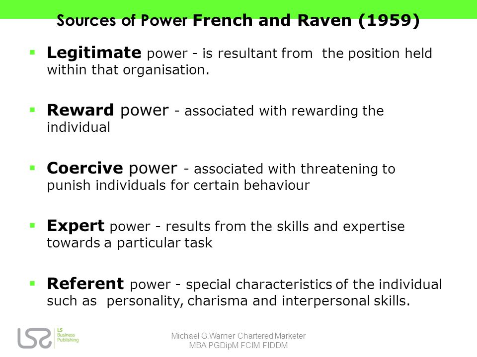 Sources of Power French and Raven (1959) Legitimate power - is resultant from the position held within that organisation.