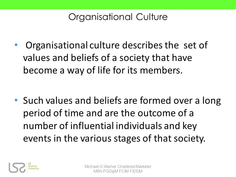 Organisational Culture Organisational culture describes the set of values and beliefs of a society that have become a way of life for its members.