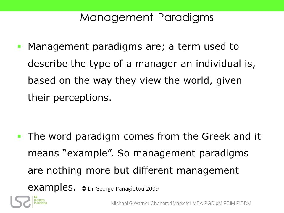 Management Paradigms Management paradigms are; a term used to describe the type of a manager an individual is, based on the way they view the world, given their perceptions.