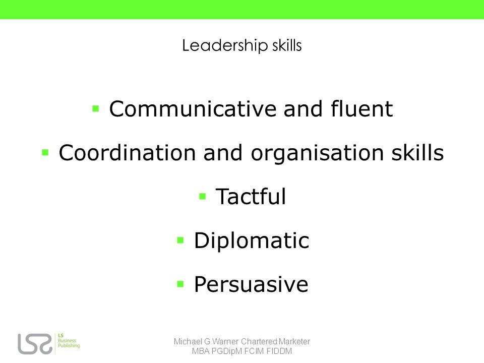 Leadership skills Communicative and fluent Coordination and organisation skills Tactful Diplomatic Persuasive Michael G.Warner Chartered Marketer MBA PGDipM FCIM FIDDM