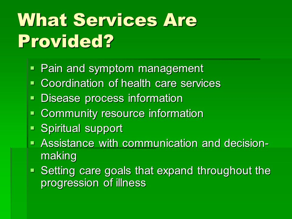 What Services Are Provided? Pain and symptom management Pain and symptom management Coordination of health care services Coordination of health care s