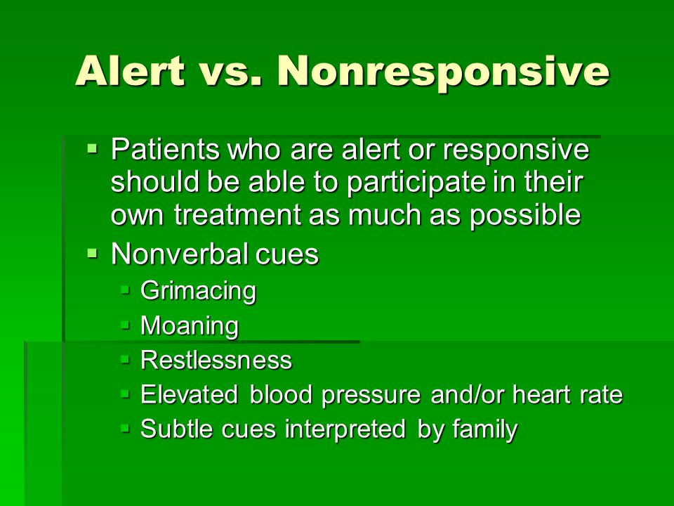 Alert vs. Nonresponsive Patients who are alert or responsive should be able to participate in their own treatment as much as possible Patients who are