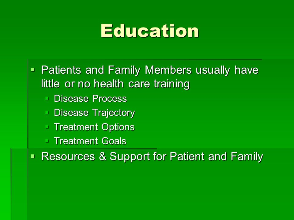 Education Patients and Family Members usually have little or no health care training Patients and Family Members usually have little or no health care