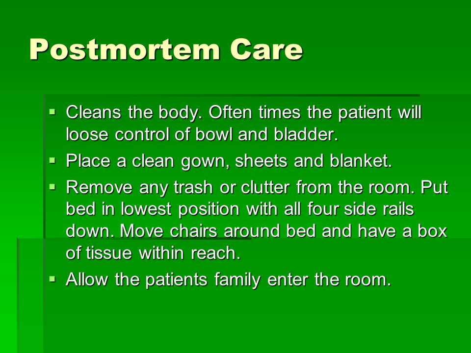 Postmortem Care Cleans the body. Often times the patient will loose control of bowl and bladder. Cleans the body. Often times the patient will loose c