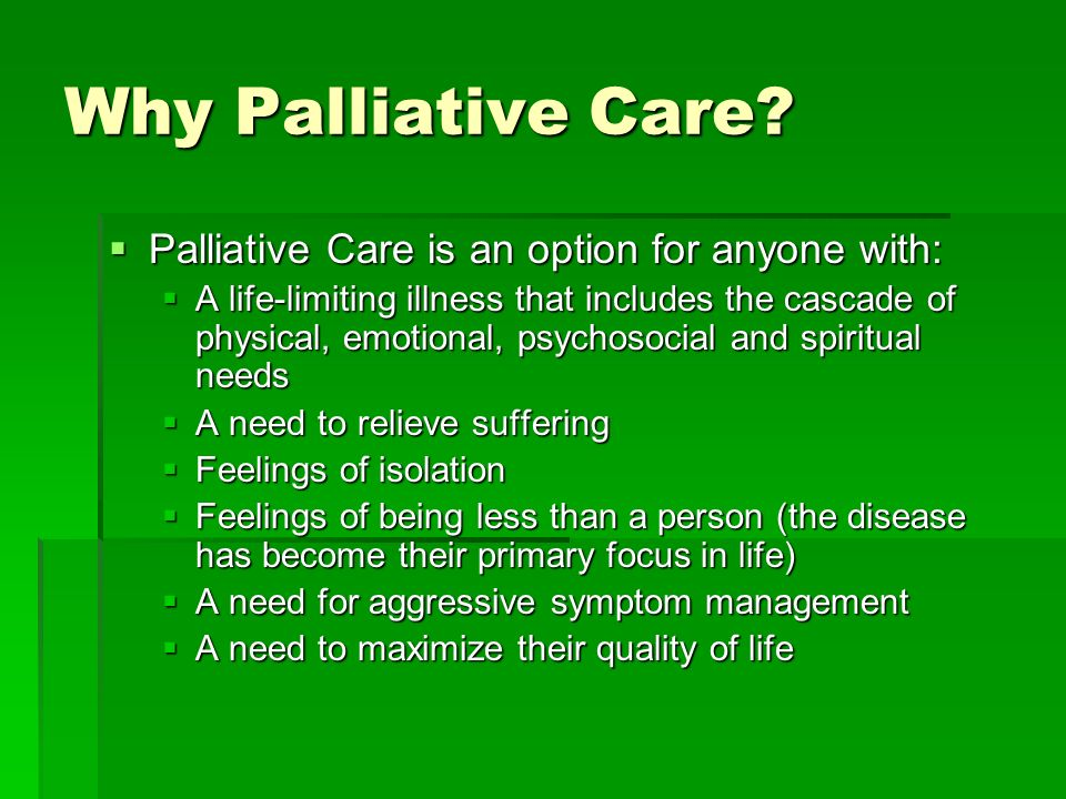 Why Palliative Care? Palliative Care is an option for anyone with: Palliative Care is an option for anyone with: A life-limiting illness that includes