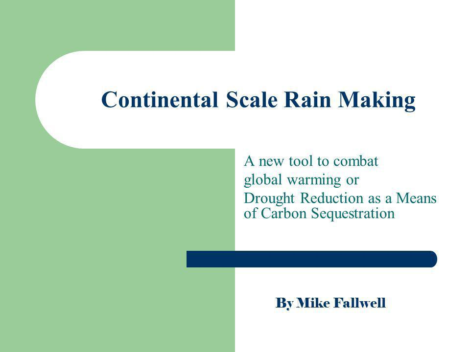 Continental Scale Rain Making A new tool to combat global warming or Drought Reduction as a Means of Carbon Sequestration By Mike Fallwell