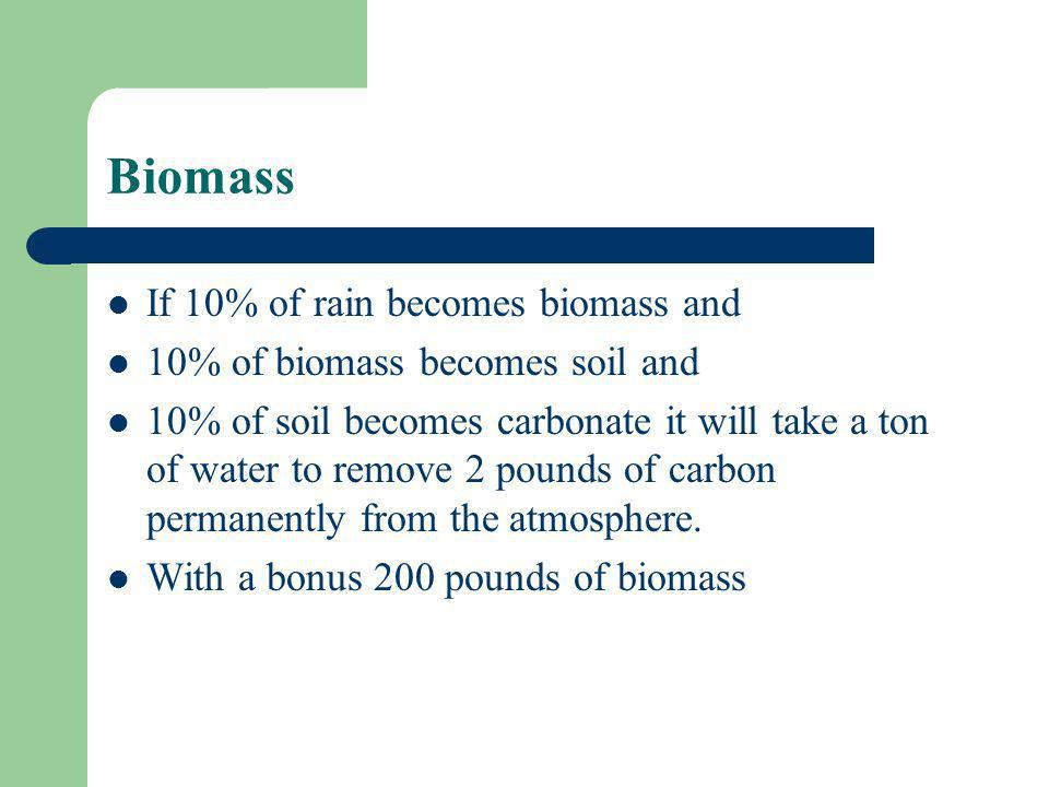 Biomass If 10% of rain becomes biomass and 10% of biomass becomes soil and 10% of soil becomes carbonate it will take a ton of water to remove 2 pounds of carbon permanently from the atmosphere.