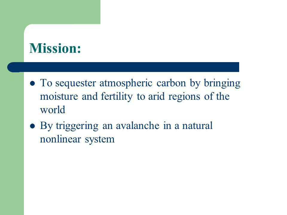 Mission: To sequester atmospheric carbon by bringing moisture and fertility to arid regions of the world By triggering an avalanche in a natural nonlinear system