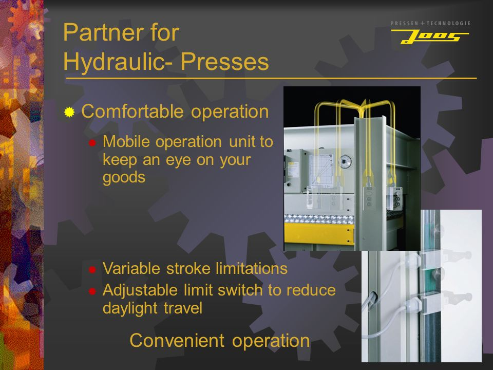 Partner for Hydraulic- Presses Comfortable operation Mobile operation unit to keep an eye on your goods Variable stroke limitations Adjustable limit s