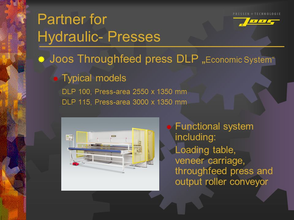 Partner for Hydraulic- Presses Joos Throughfeed press DLP Economic System Typical models DLP 100, Press-area 2550 x 1350 mm DLP 115, Press-area 3000 x