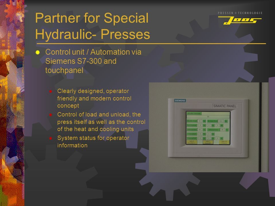 Partner for Special Hydraulic- Presses Control unit / Automation via Siemens S7-300 and touchpanel Clearly designed, operator friendly and modern cont