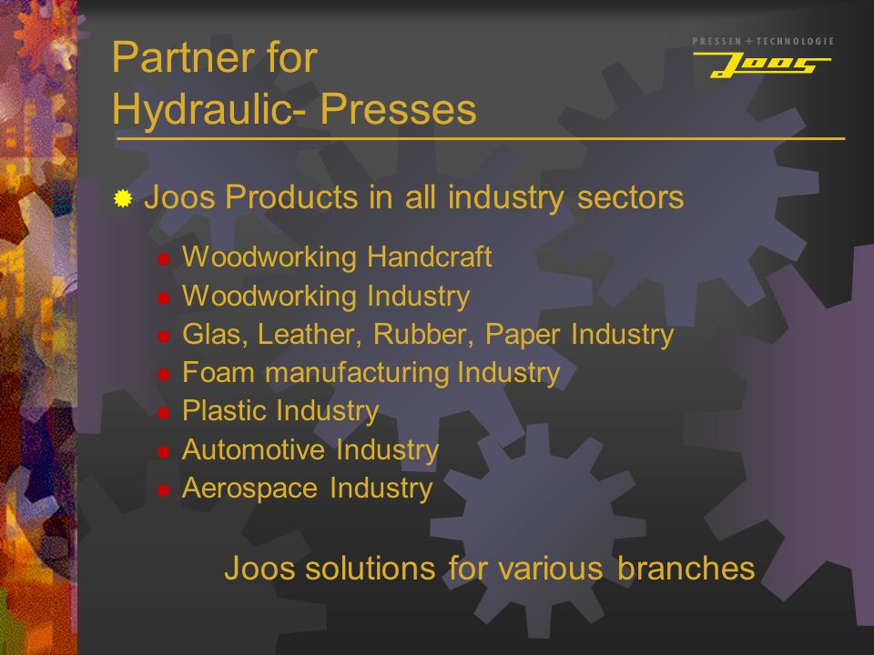 Partner for Hydraulic- Presses Joos Products in all industry sectors Woodworking Handcraft Woodworking Industry Glas, Leather, Rubber, Paper Industry