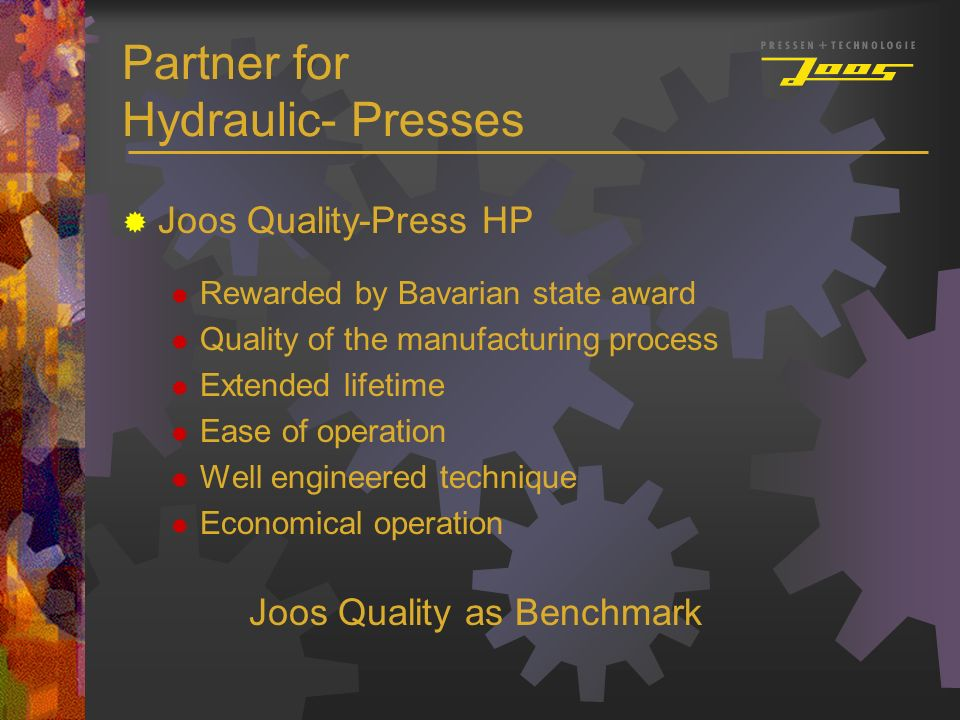 Partner for Hydraulic- Presses Joos Quality-Press HP Rewarded by Bavarian state award Quality of the manufacturing process Extended lifetime Ease of o