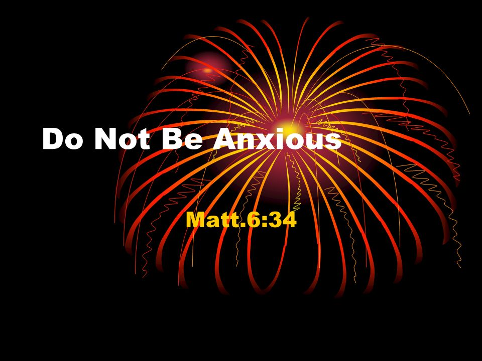 Do Not Be Anxious Matt.6:34