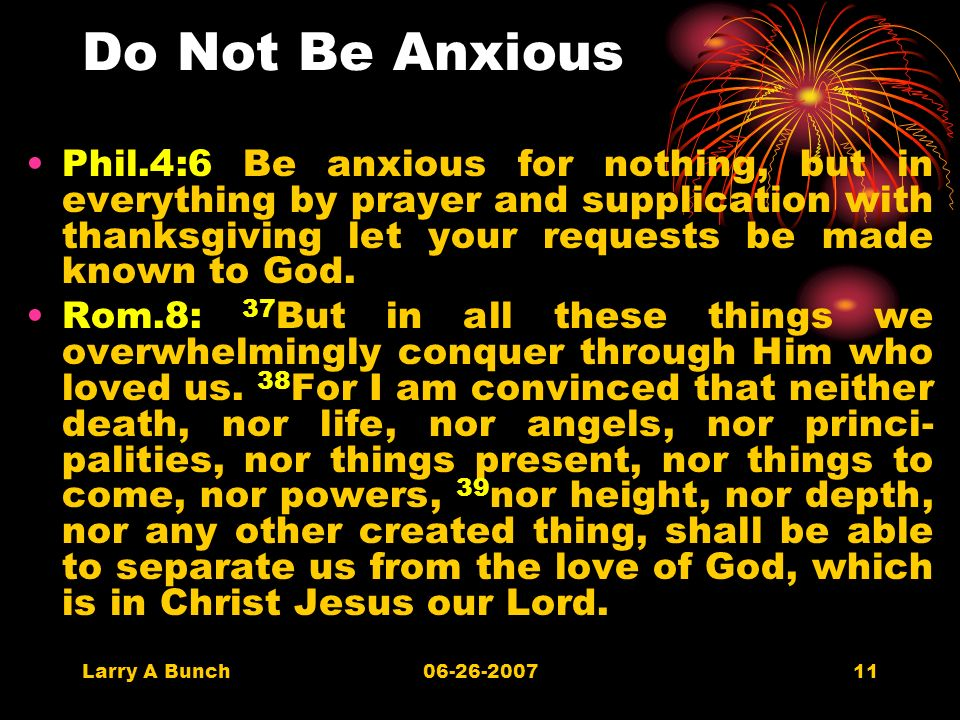 Larry A Bunch06-26-200711 Do Not Be Anxious Phil.4:6 Be anxious for nothing, but in everything by prayer and supplication with thanksgiving let your requests be made known to God.