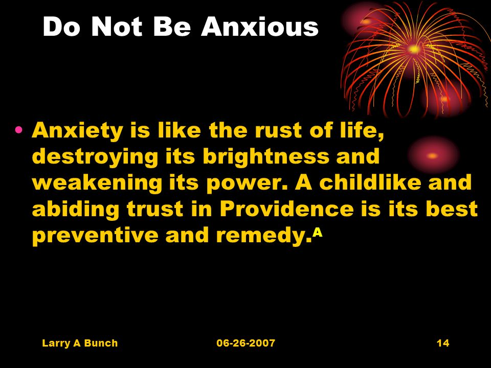 Larry A Bunch06-26-200714 Do Not Be Anxious Anxiety is like the rust of life, destroying its brightness and weakening its power.