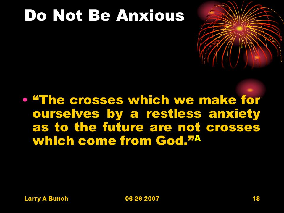 Larry A Bunch06-26-200718 Do Not Be Anxious The crosses which we make for ourselves by a restless anxiety as to the future are not crosses which come from God.