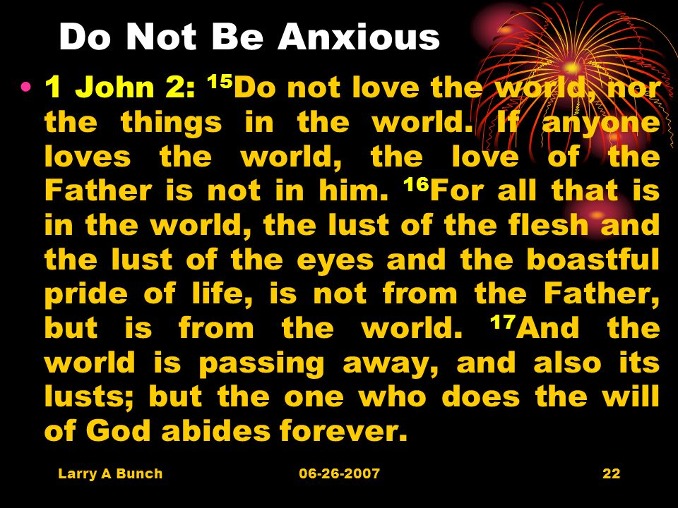 Larry A Bunch06-26-200722 Do Not Be Anxious 1 John 2: 15 Do not love the world, nor the things in the world.