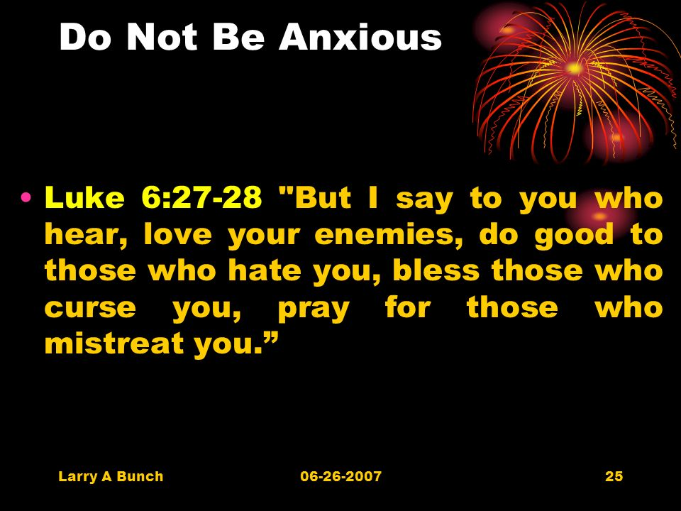 Larry A Bunch06-26-200725 Do Not Be Anxious Luke 6:27-28 But I say to you who hear, love your enemies, do good to those who hate you, bless those who curse you, pray for those who mistreat you.