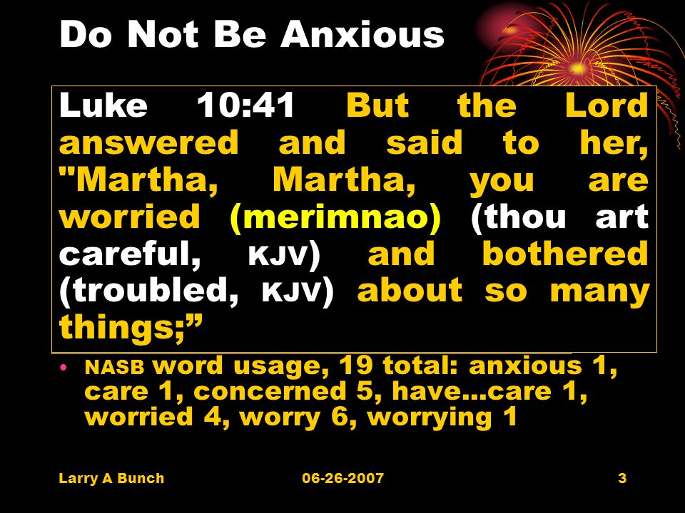 Larry A Bunch06-26-20073 Do Not Be Anxious 3309 merimnao, from 3308; to be anxious about… to be anxious to be troubled with cares to care for, look out for (a thing) to seek to promote one s interests caring or providing for NASB word usage, 19 total: anxious 1, care 1, concerned 5, have...care 1, worried 4, worry 6, worrying 1 Luke 10:41 But the Lord answered and said to her, Martha, Martha, you are worried (merimnao) (thou art careful, KJV ) and bothered (troubled, KJV ) about so many things;