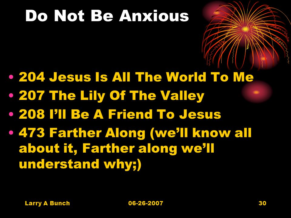 Larry A Bunch06-26-200730 Do Not Be Anxious 204 Jesus Is All The World To Me 207 The Lily Of The Valley 208 Ill Be A Friend To Jesus 473 Farther Along (well know all about it, Farther along well understand why;)