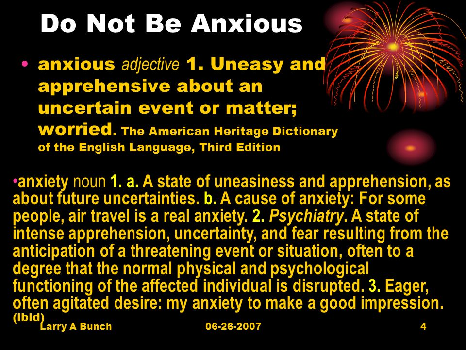 Larry A Bunch06-26-20074 Do Not Be Anxious anxious adjective 1.