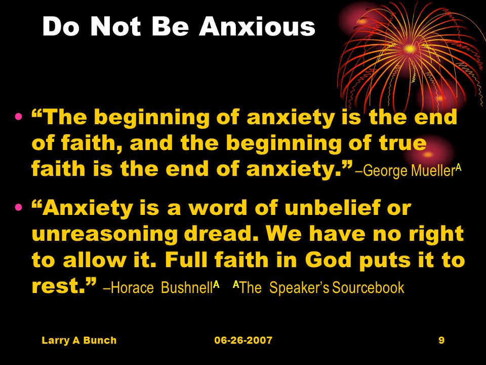 Larry A Bunch06-26-20079 Do Not Be Anxious The beginning of anxiety is the end of faith, and the beginning of true faith is the end of anxiety.