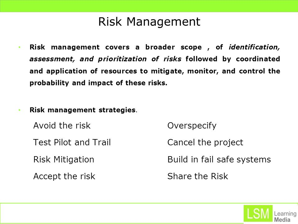 Risk Management Risk management covers a broader scope, of identification, assessment, and prioritization of risks followed by coordinated and applica