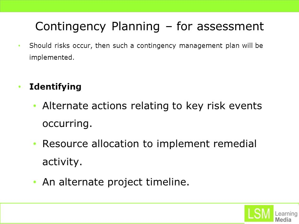 Contingency Planning – for assessment Should risks occur, then such a contingency management plan will be implemented. Identifying Alternate actions r