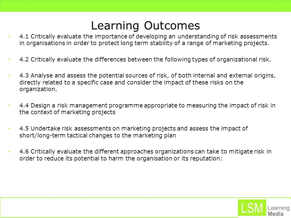 Learning Outcomes 4.1 Critically evaluate the importance of developing an understanding of risk assessments in organisations in order to protect long