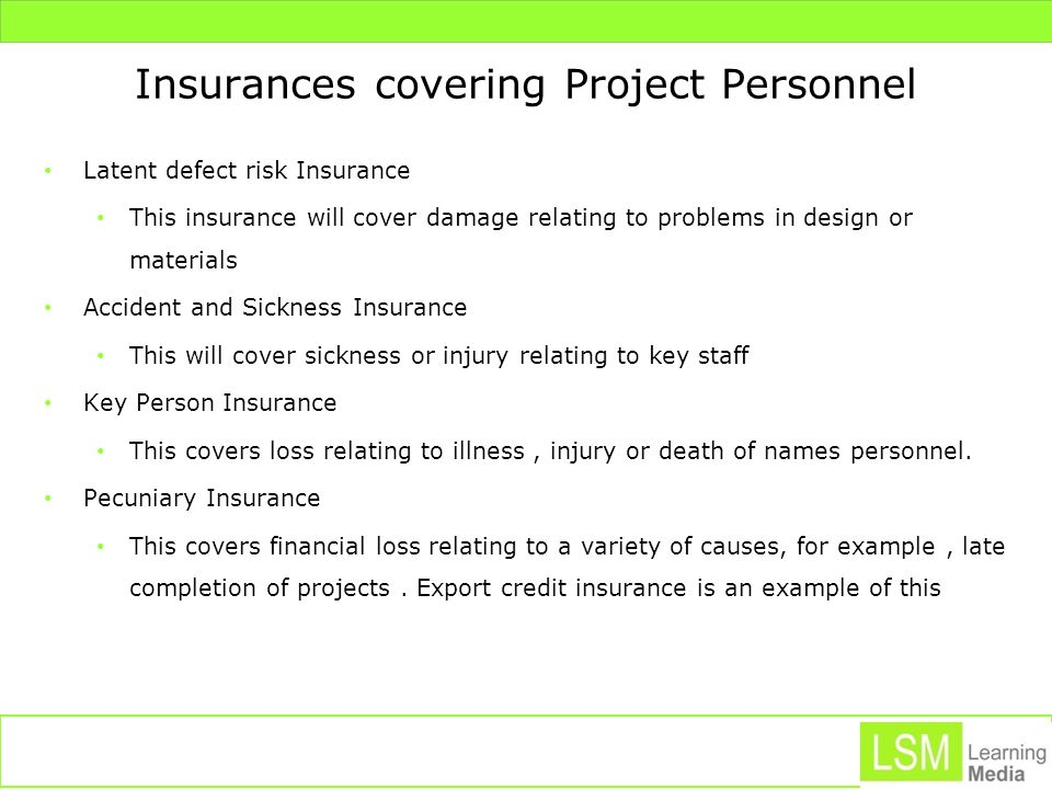 Insurances covering Project Personnel Latent defect risk Insurance This insurance will cover damage relating to problems in design or materials Accide
