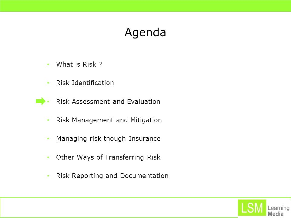 Agenda What is Risk ? Risk Identification Risk Assessment and Evaluation Risk Management and Mitigation Managing risk though Insurance Other Ways of T