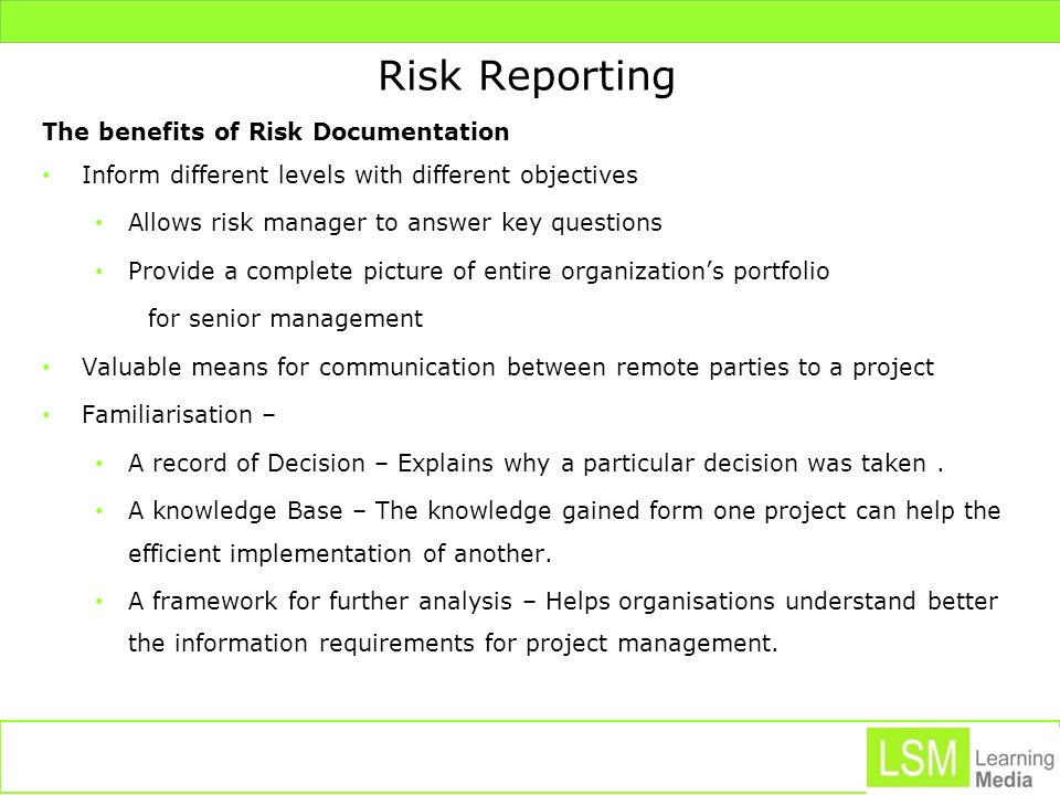 Risk Reporting The benefits of Risk Documentation Inform different levels with different objectives Allows risk manager to answer key questions Provid
