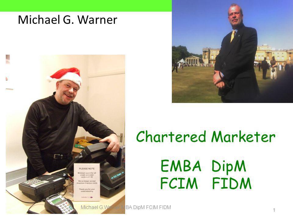 Michael G. Warner 1 Chartered Marketer EMBA DipM FCIM FIDM Chartered Marketer EMBA DipM FCIM FIDM Michael G.Warner MBA DipM FCIM FIDM