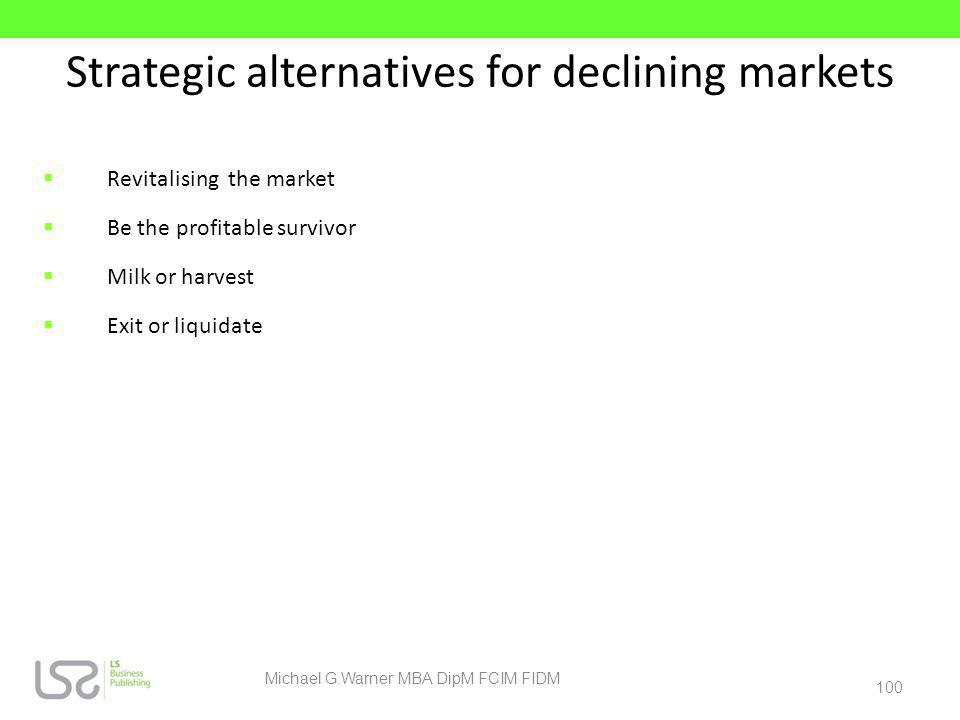Strategic alternatives for declining markets Revitalising the market Be the profitable survivor Milk or harvest Exit or liquidate 100 Michael G.Warner