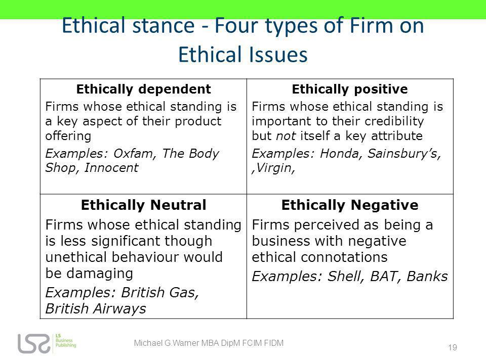 Ethical stance - Four types of Firm on Ethical Issues Ethically dependent Firms whose ethical standing is a key aspect of their product offering Examp