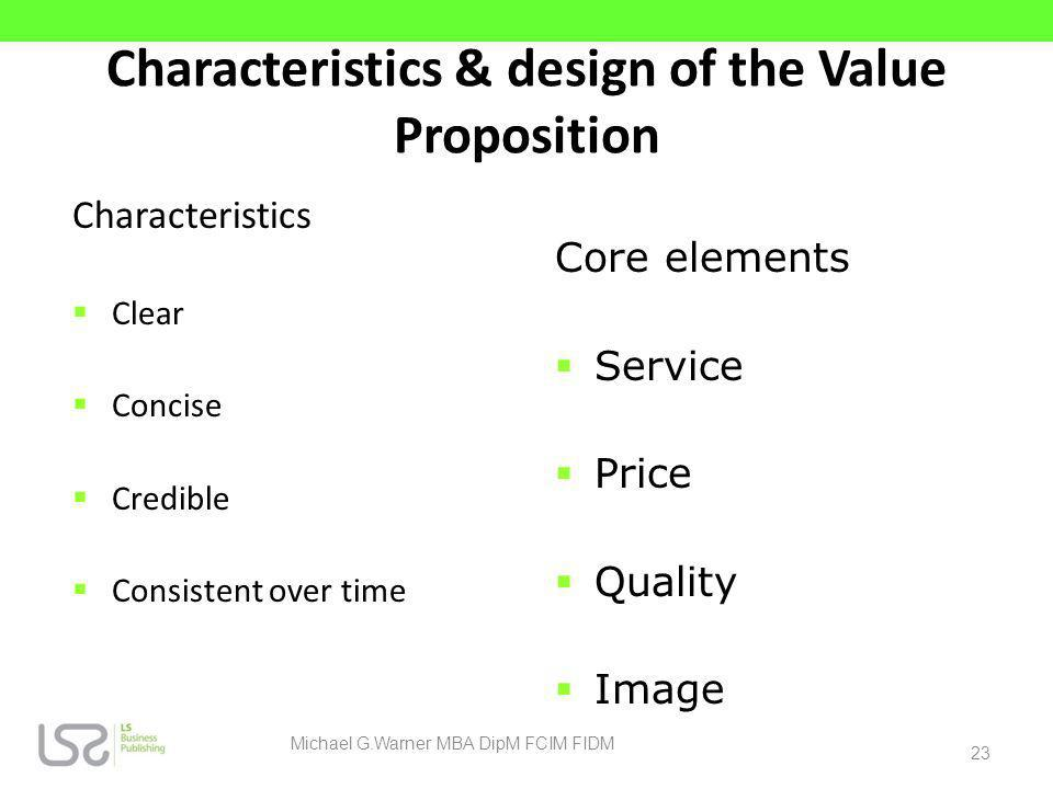 Characteristics & design of the Value Proposition Characteristics Clear Concise Credible Consistent over time Core elements Service Price Quality Imag