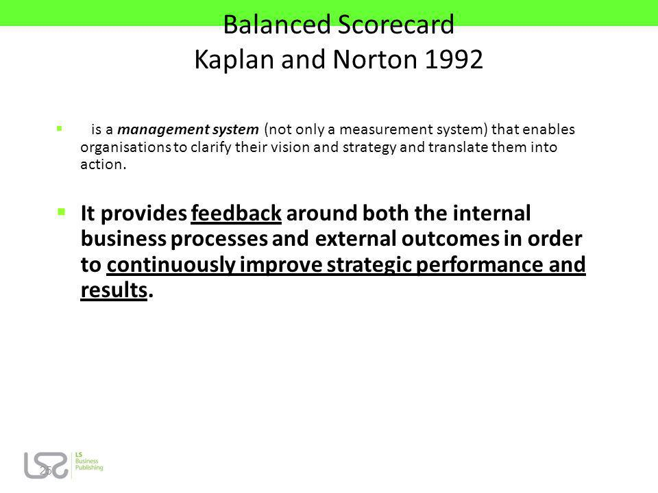 25 Balanced Scorecard Kaplan and Norton 1992 is a management system (not only a measurement system) that enables organisations to clarify their vision