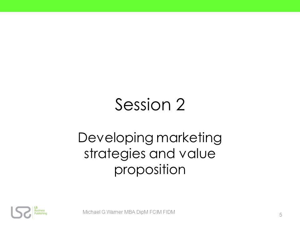 Session 2 Developing marketing strategies and value proposition 5 Michael G.Warner MBA DipM FCIM FIDM