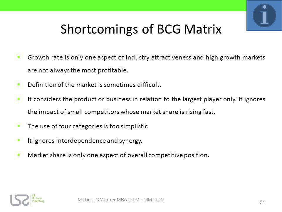 Shortcomings of BCG Matrix Growth rate is only one aspect of industry attractiveness and high growth markets are not always the most profitable. Defin
